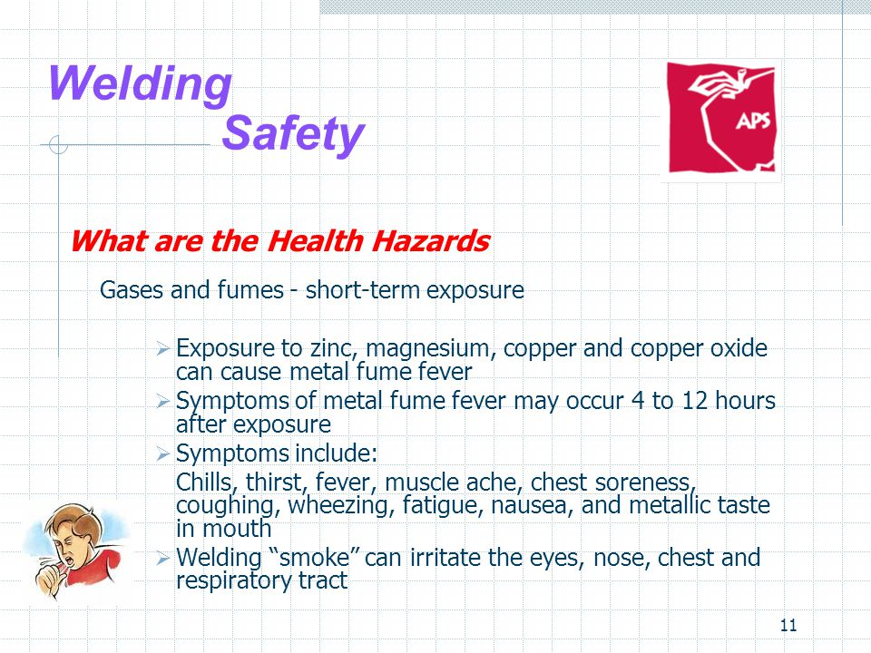 11 Welding Safety What are the Health Hazards Gases and fumes - short-term exposure  Exposure to zinc, magnesium, copper and copper oxide can cause metal fume fever  Symptoms of metal fume fever may occur 4 to 12 hours after exposure  Symptoms include: Chills, thirst, fever, muscle ache, chest soreness, coughing, wheezing, fatigue, nausea, and metallic taste in mouth  Welding smoke can irritate the eyes, nose, chest and respiratory tract
