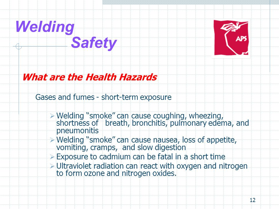"12 Welding Safety What are the Health Hazards Gases and fumes - short-term exposure  Welding ""smoke"" can cause coughing, wheezing, shortness of breat"