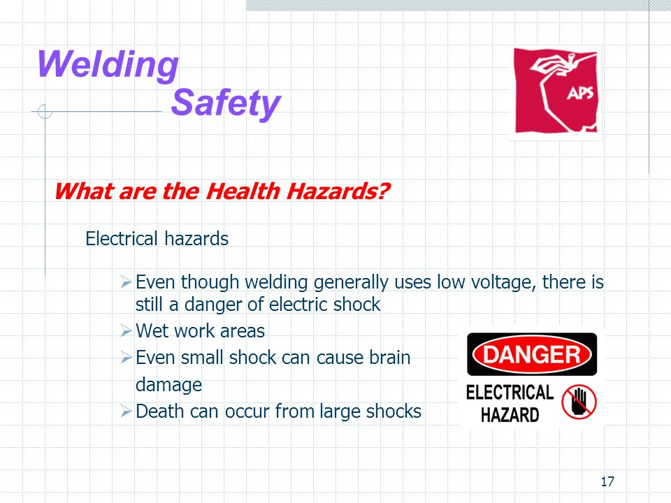 17 Welding Safety What are the Health Hazards? Electrical hazards  Even though welding generally uses low voltage, there is still a danger of electri