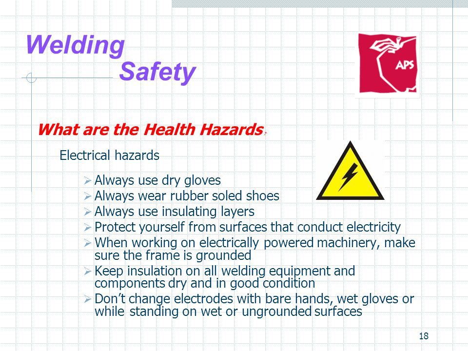 18 Welding Safety What are the Health Hazards ? Electrical hazards  Always use dry gloves  Always wear rubber soled shoes  Always use insulating la