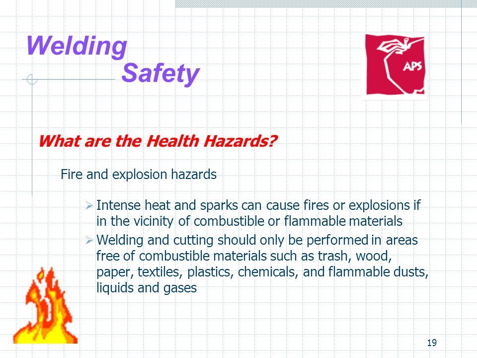 19 Welding Safety What are the Health Hazards? Fire and explosion hazards  Intense heat and sparks can cause fires or explosions if in the vicinity o