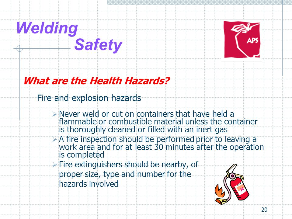 20 Welding Safety What are the Health Hazards? Fire and explosion hazards  Never weld or cut on containers that have held a flammable or combustible