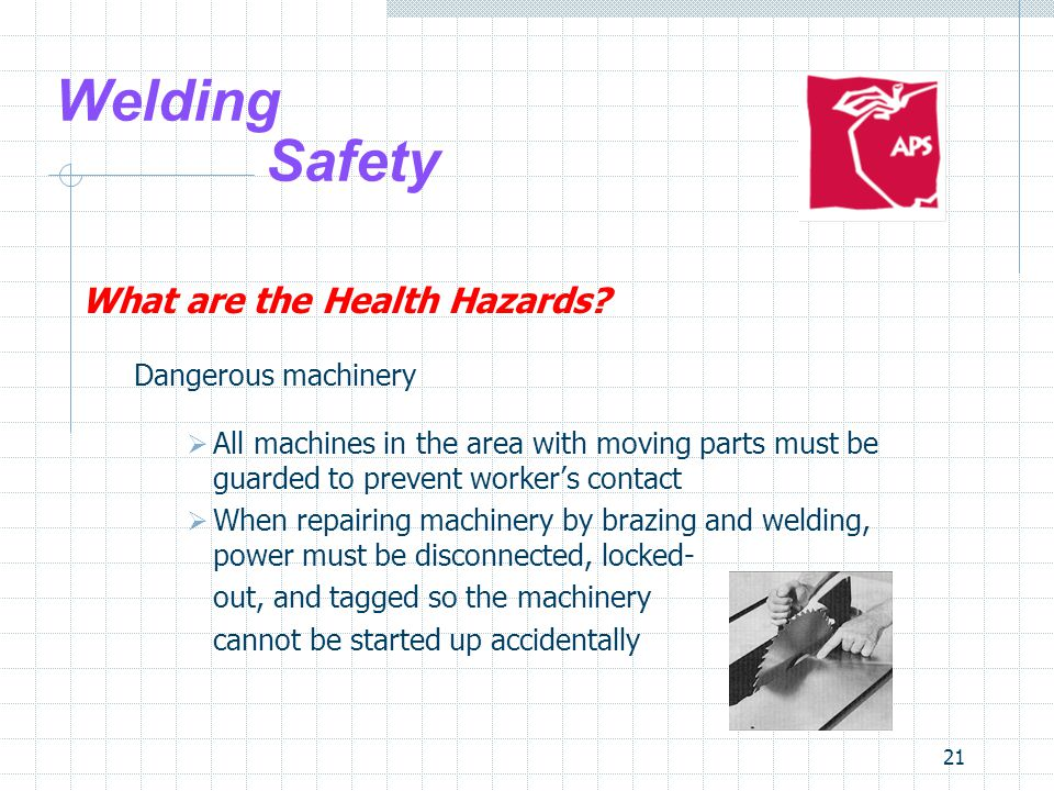 21 Welding Safety What are the Health Hazards? Dangerous machinery  All machines in the area with moving parts must be guarded to prevent worker's co