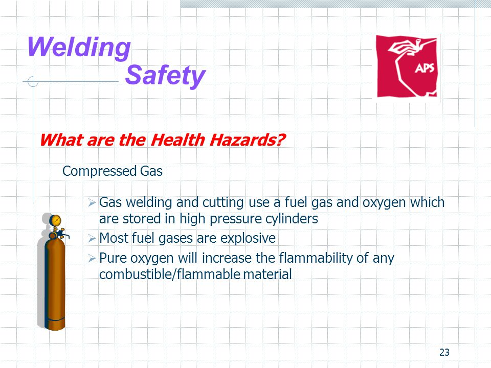 23 Welding Safety What are the Health Hazards? Compressed Gas  Gas welding and cutting use a fuel gas and oxygen which are stored in high pressure cy