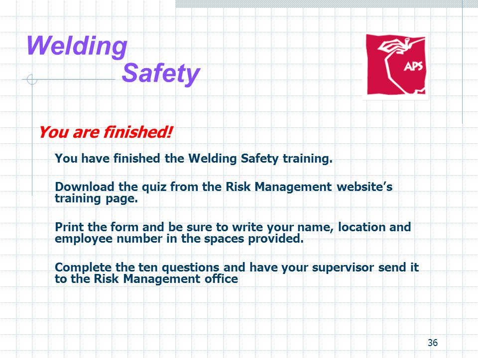 36 Welding Safety You are finished. You have finished the Welding Safety training.