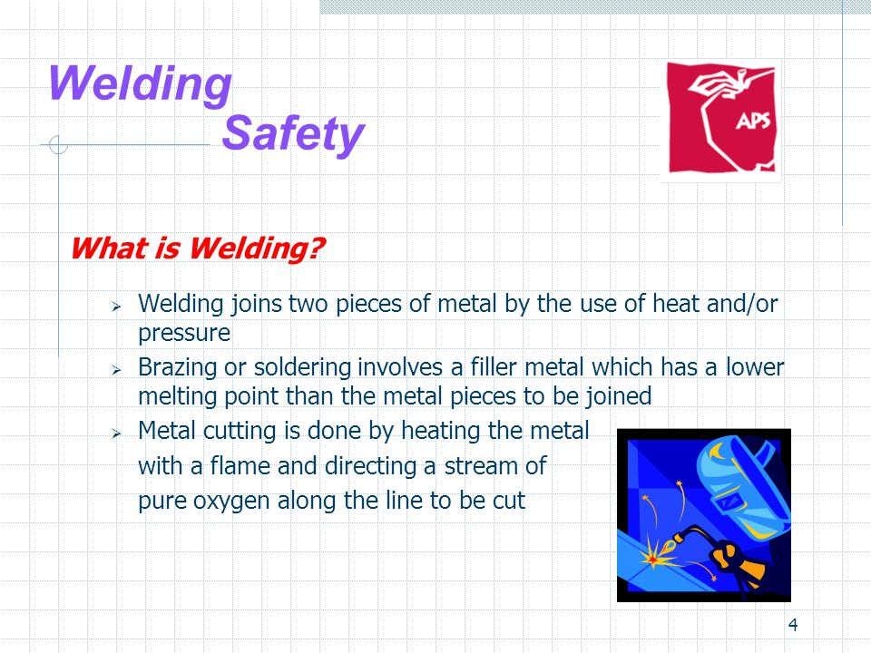 4 Welding Safety What is Welding?  Welding joins two pieces of metal by the use of heat and/or pressure  Brazing or soldering involves a filler meta