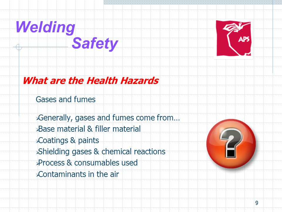 9 Welding Safety What are the Health Hazards Gases and fumes  Generally, gases and fumes come from…  Base material & filler material  Coatings & pa