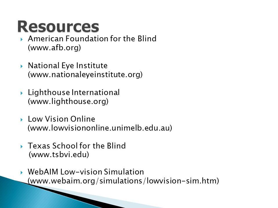  American Foundation for the Blind (www.afb.org)  National Eye Institute (www.nationaleyeinstitute.org)  Lighthouse International (www.lighthouse.org)  Low Vision Online (www.lowvisiononline.unimelb.edu.au)  Texas School for the Blind (www.tsbvi.edu)  WebAIM Low-vision Simulation (www.webaim.org/simulations/lowvision-sim.htm)
