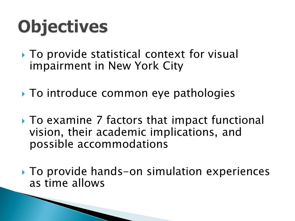  To provide statistical context for visual impairment in New York City  To introduce common eye pathologies  To examine 7 factors that impact functional vision, their academic implications, and possible accommodations  To provide hands-on simulation experiences as time allows
