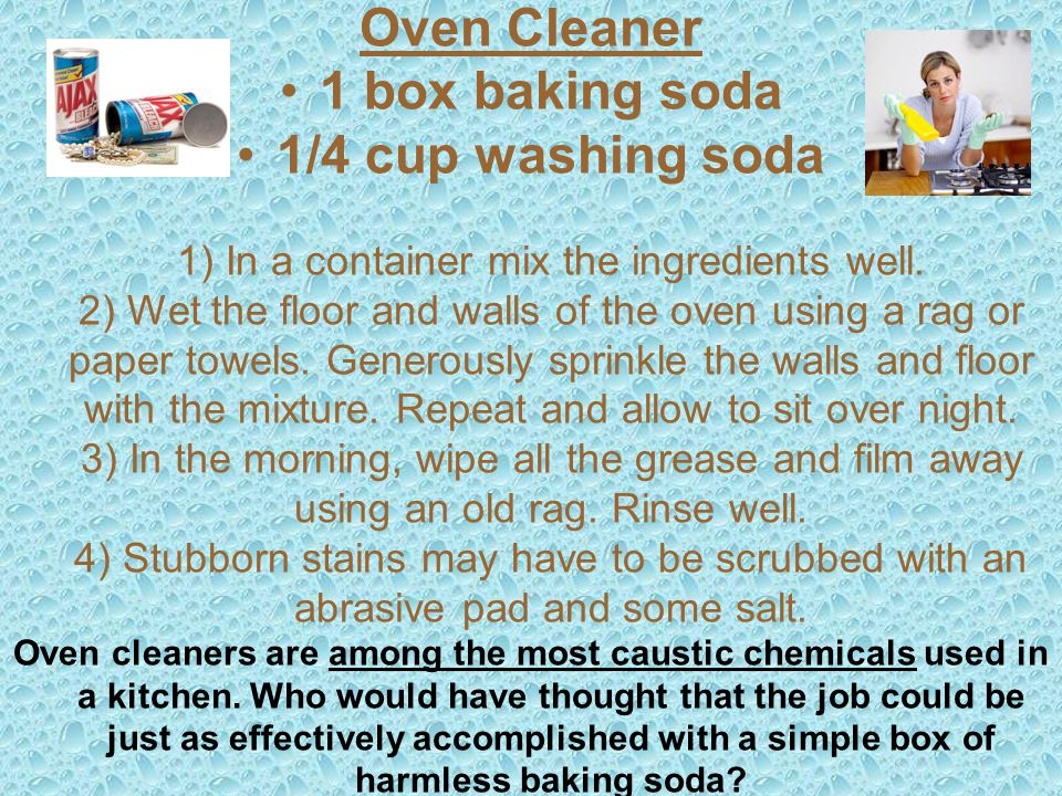 Oven Cleaner 1 box baking soda 1/4 cup washing soda 1) In a container mix the ingredients well.