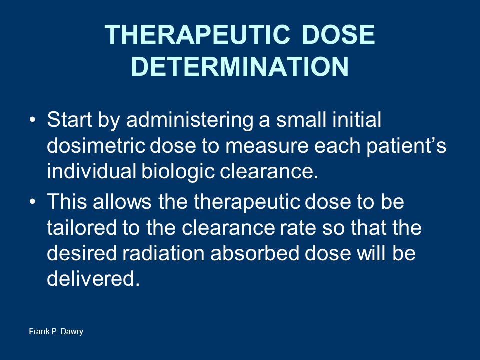 Frank P. Dawry THERAPEUTIC DOSE DETERMINATION Start by administering a small initial dosimetric dose to measure each patient's individual biologic cle