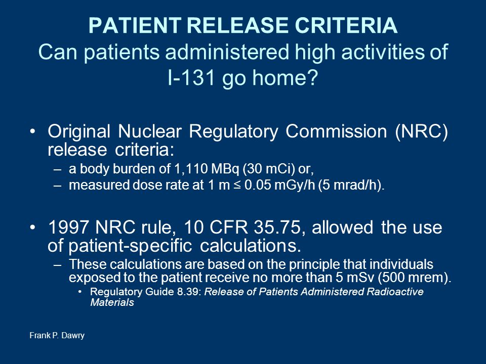 Frank P. Dawry PATIENT RELEASE CRITERIA Can patients administered high activities of I-131 go home? Original Nuclear Regulatory Commission (NRC) relea