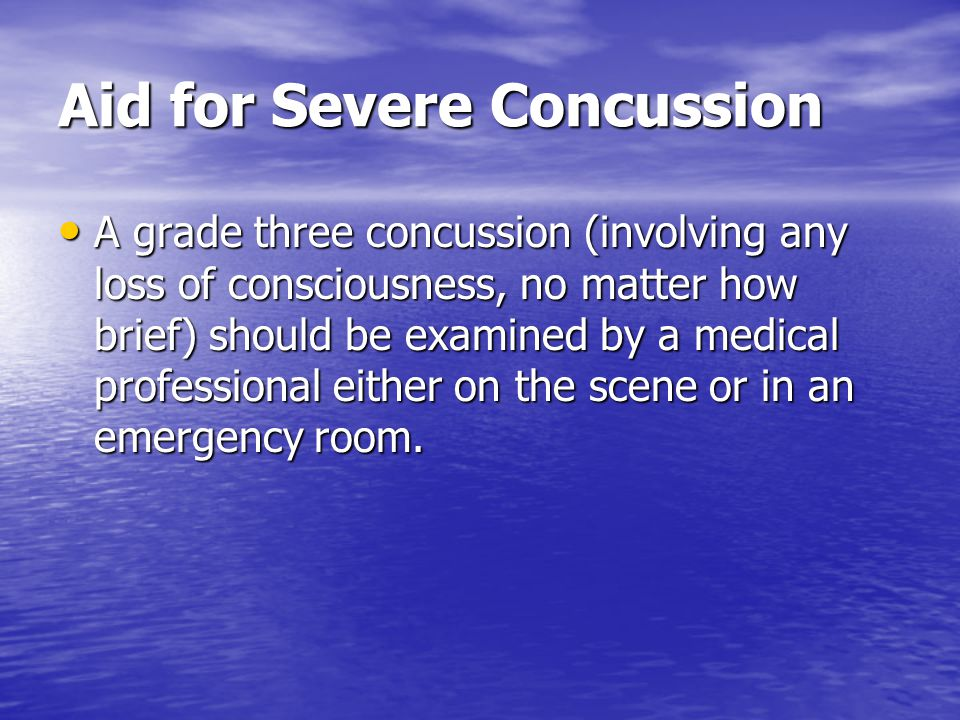 Aid for a Mild Concussion A grade one or two concussion A grade one or two concussion –The patient remains conscious and other symptoms disappear within one week Treat with rest and continued observation.