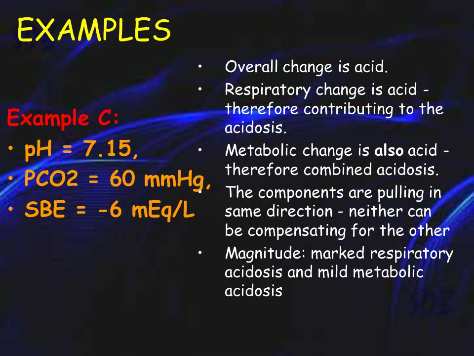 EXAMPLES Example B: pH = 7.35, PCO2 = 60 mmHg, SBE = 7 mEq/L Overall change is slightly acid.
