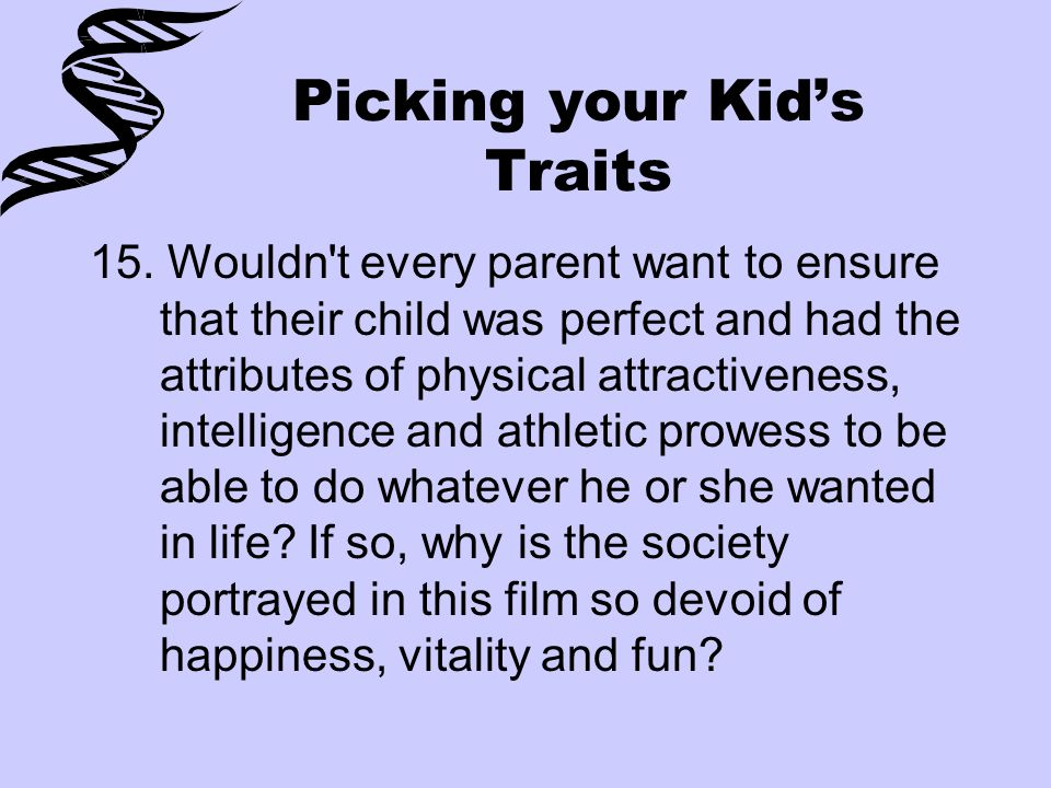 Picking your Kid's Traits 15. Wouldn't every parent want to ensure that their child was perfect and had the attributes of physical attractiveness, int