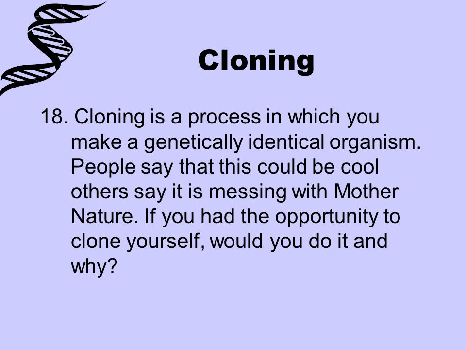 Cloning 18. Cloning is a process in which you make a genetically identical organism. People say that this could be cool others say it is messing with