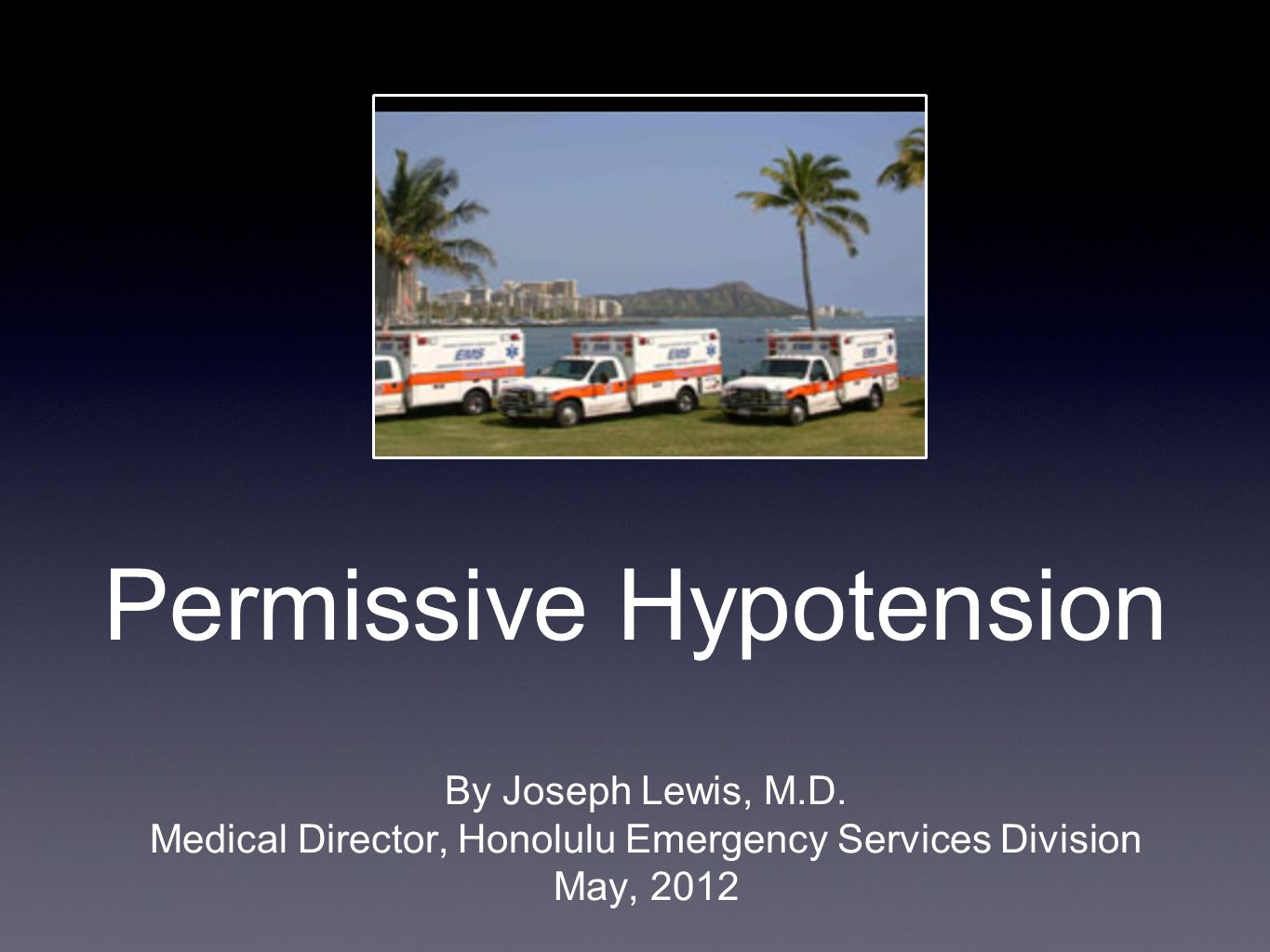 Permissive Hypotension By Joseph Lewis, M.D. Medical Director, Honolulu Emergency Services Division May, 2012