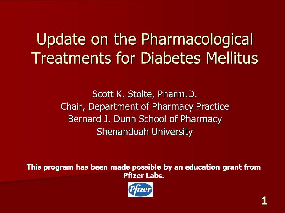 1 Update on the Pharmacological Treatments for Diabetes Mellitus Scott K. Stolte, Pharm.D. Chair, Department of Pharmacy Practice Bernard J. Dunn Scho