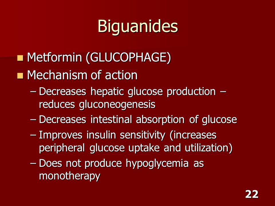 22 Biguanides Metformin (GLUCOPHAGE) Metformin (GLUCOPHAGE) Mechanism of action Mechanism of action –Decreases hepatic glucose production – reduces gl