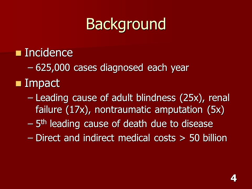 4 Background Incidence Incidence –625,000 cases diagnosed each year Impact Impact –Leading cause of adult blindness (25x), renal failure (17x), nontra