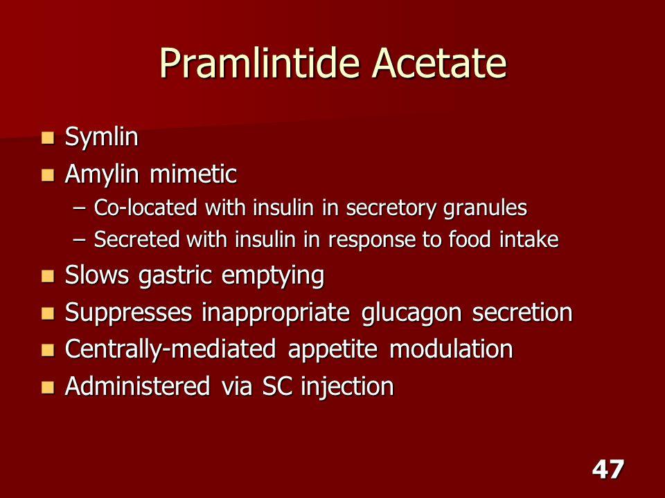 47 Pramlintide Acetate Symlin Symlin Amylin mimetic Amylin mimetic –Co-located with insulin in secretory granules –Secreted with insulin in response t