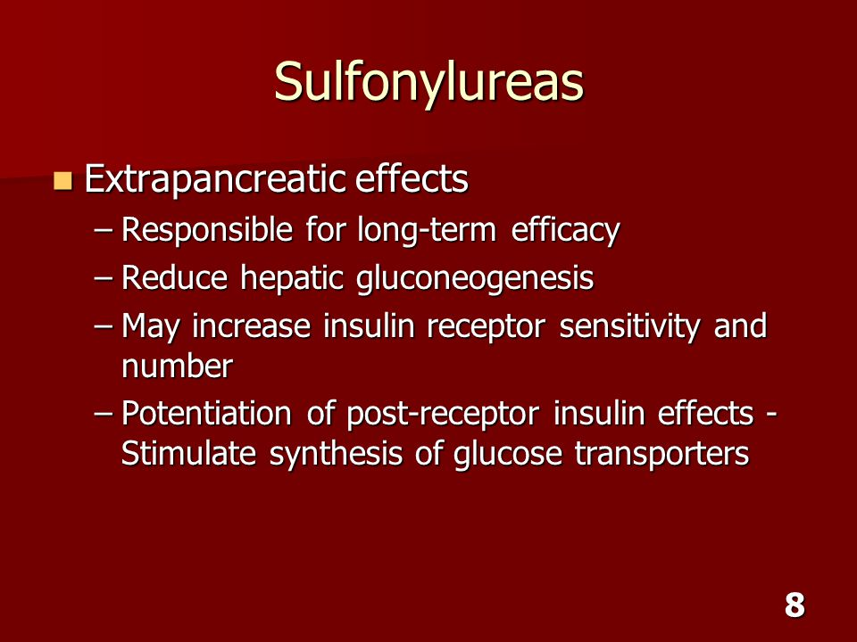 8 Sulfonylureas Extrapancreatic effects Extrapancreatic effects –Responsible for long-term efficacy –Reduce hepatic gluconeogenesis –May increase insu