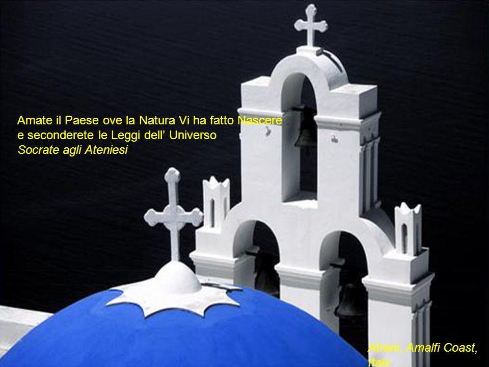 Atrani, Amalfi Coast, Italy Amate il Paese ove la Natura Vi ha fatto Nascere e seconderete le Leggi dell' Universo Socrate agli Ateniesi