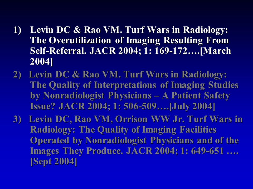 1)Levin DC & Rao VM. Turf Wars in Radiology: The Overutilization of Imaging Resulting From Self-Referral. JACR 2004; 1: 169-172….[March 2004] 2) Levin