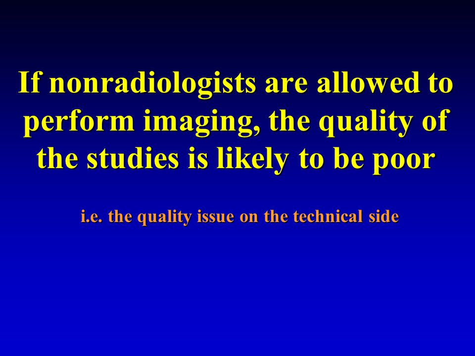 If nonradiologists are allowed to perform imaging, the quality of the studies is likely to be poor i.e.