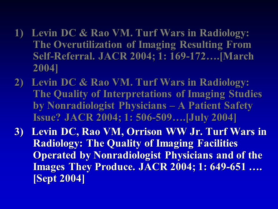 1) Levin DC & Rao VM. Turf Wars in Radiology: The Overutilization of Imaging Resulting From Self-Referral. JACR 2004; 1: 169-172….[March 2004] 2) Levi