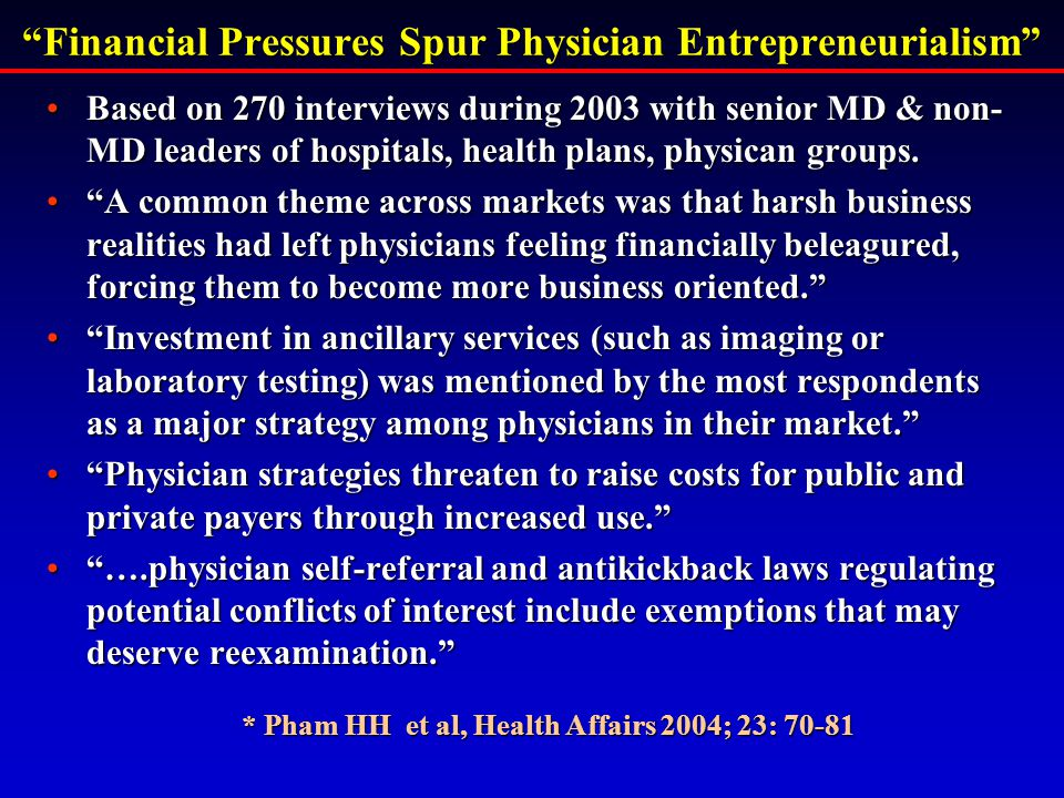 Financial Pressures Spur Physician Entrepreneurialism Based on 270 interviews during 2003 with senior MD & non- MD leaders of hospitals, health plans, physican groups.Based on 270 interviews during 2003 with senior MD & non- MD leaders of hospitals, health plans, physican groups.