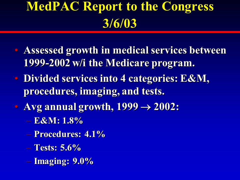MedPAC Report to the Congress 3/6/03 Assessed growth in medical services between 1999-2002 w/i the Medicare program.Assessed growth in medical services between 1999-2002 w/i the Medicare program.