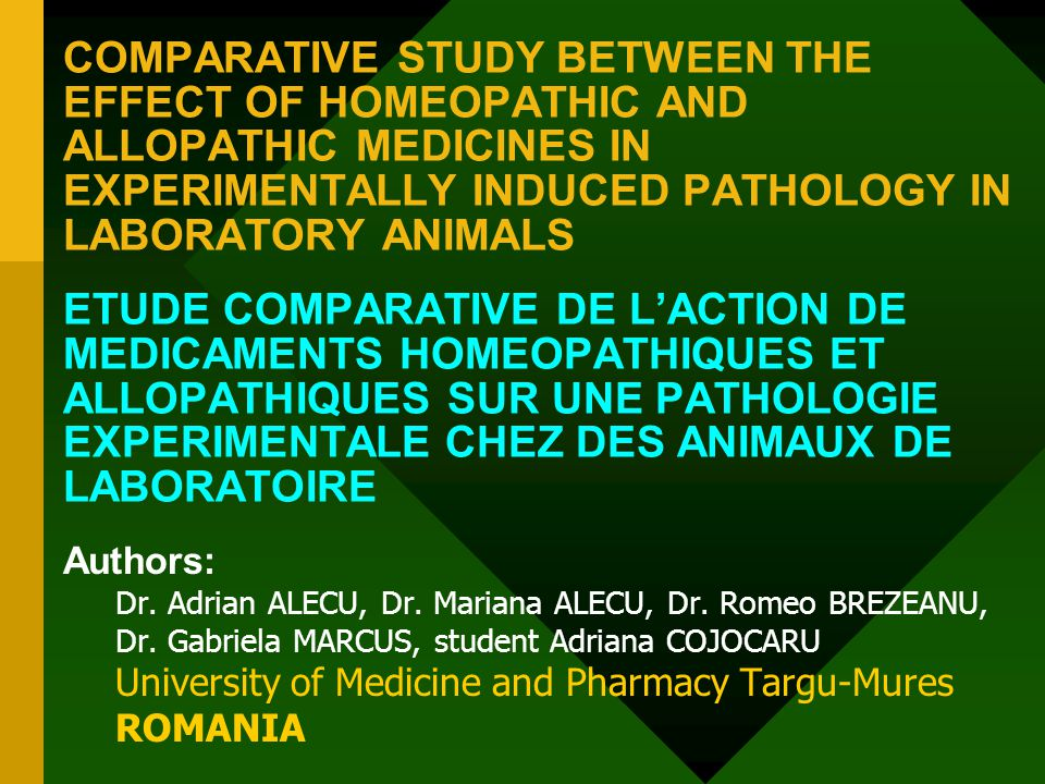 COMPARATIVE STUDY BETWEEN THE EFFECT OF HOMEOPATHIC AND ALLOPATHIC MEDICINES IN EXPERIMENTALLY INDUCED PATHOLOGY IN LABORATORY ANIMALS ETUDE COMPARATIVE DE L'ACTION DE MEDICAMENTS HOMEOPATHIQUES ET ALLOPATHIQUES SUR UNE PATHOLOGIE EXPERIMENTALE CHEZ DES ANIMAUX DE LABORATOIRE Authors: Dr.