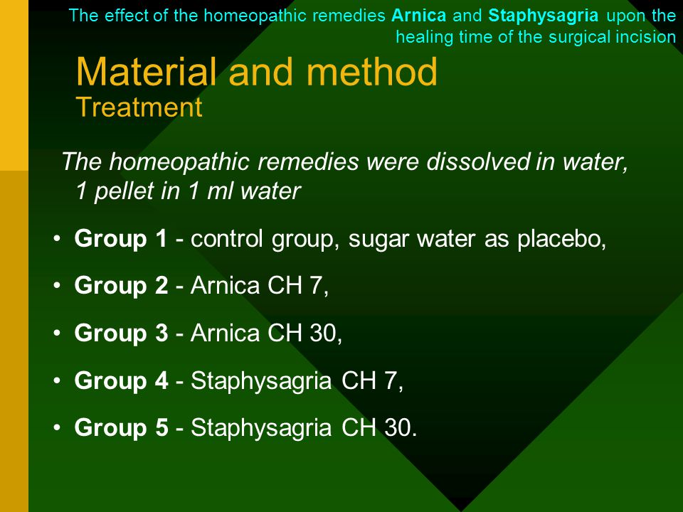 Material and method Treatment The homeopathic remedies were dissolved in water, 1 pellet in 1 ml water Group 1 - control group, sugar water as placebo, Group 2 - Arnica CH 7, Group 3 - Arnica CH 30, Group 4 - Staphysagria CH 7, Group 5 - Staphysagria CH 30.
