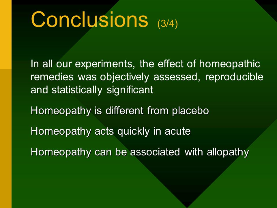 Conclusions (3/4) In all our experiments, the effect of homeopathic remedies was objectively assessed, reproducible and statistically significant Homeopathy is different from placebo Homeopathy acts quickly in acute Homeopathy can be associated with allopathy