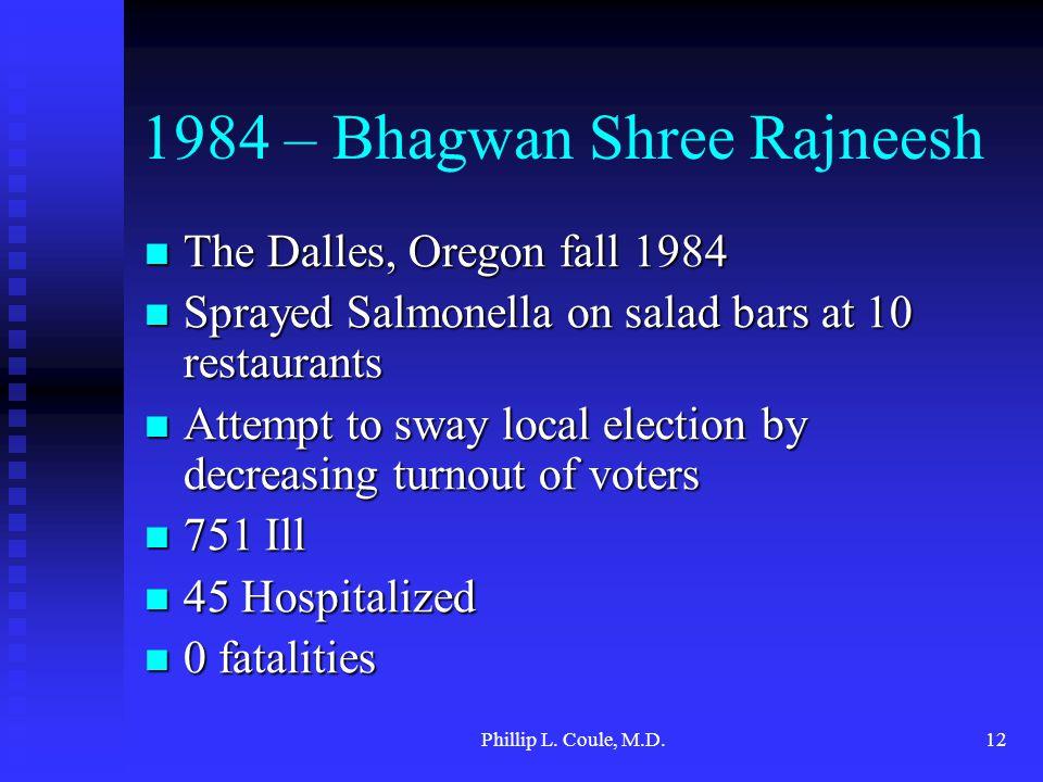 Phillip L. Coule, M.D.12 1984 – Bhagwan Shree Rajneesh The Dalles, Oregon fall 1984 The Dalles, Oregon fall 1984 Sprayed Salmonella on salad bars at 1