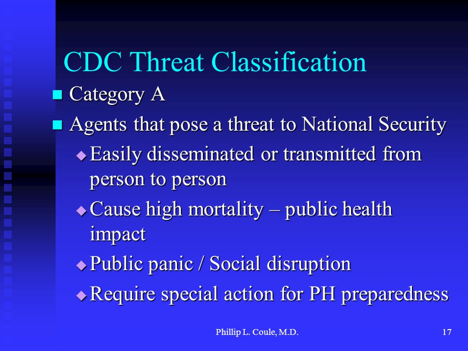 Phillip L. Coule, M.D.17 CDC Threat Classification Category A Category A Agents that pose a threat to National Security Agents that pose a threat to N