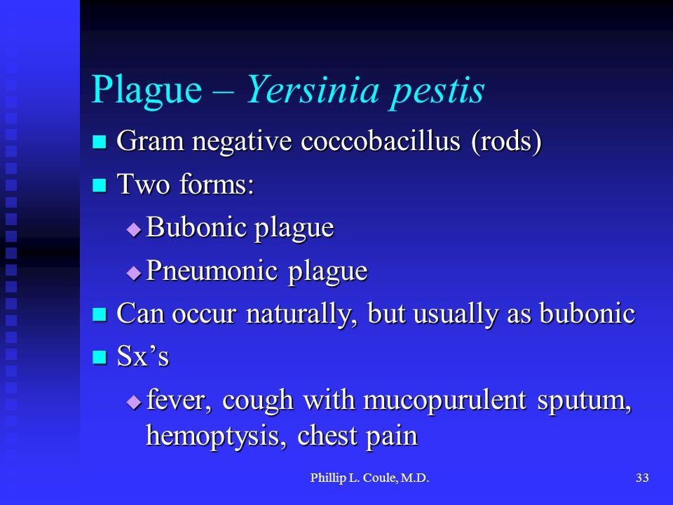Phillip L. Coule, M.D.33 Plague – Yersinia pestis Gram negative coccobacillus (rods) Gram negative coccobacillus (rods) Two forms: Two forms:  Buboni