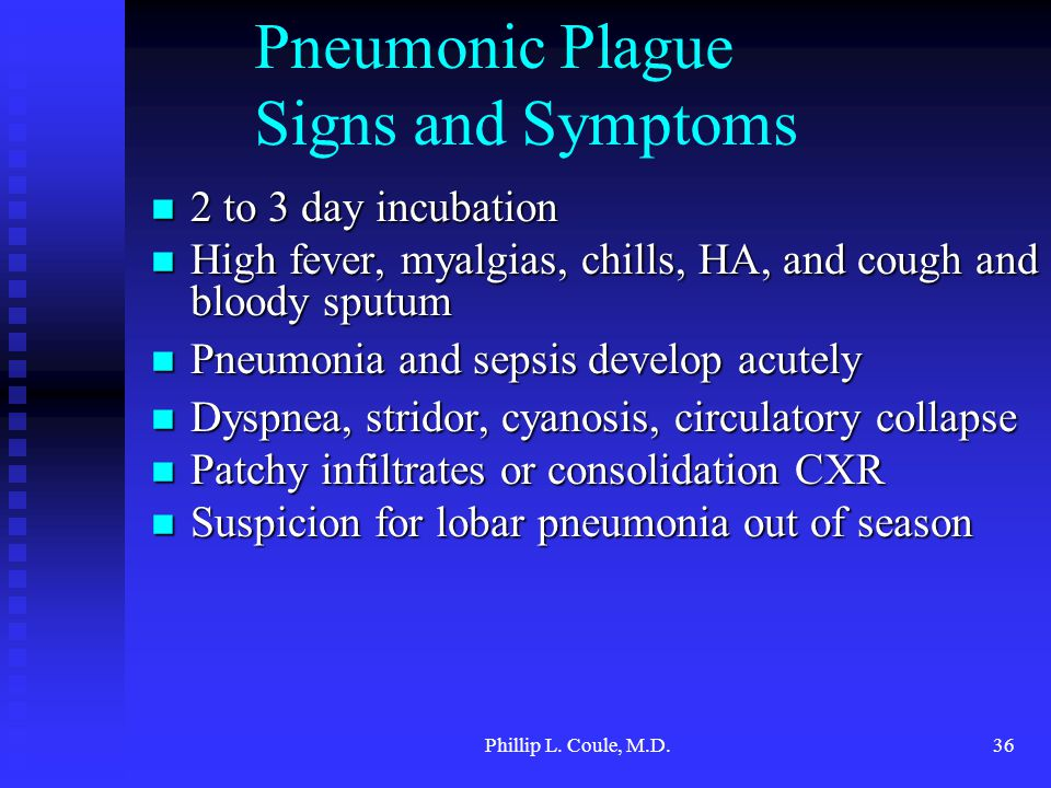 Phillip L. Coule, M.D.36 Pneumonic Plague Signs and Symptoms 2 to 3 day incubation 2 to 3 day incubation High fever, myalgias, chills, HA, and cough a