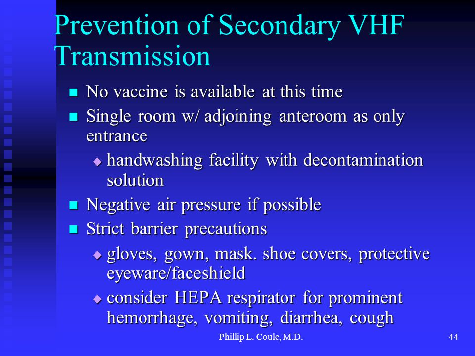 Phillip L. Coule, M.D.44 Prevention of Secondary VHF Transmission No vaccine is available at this time No vaccine is available at this time Single roo