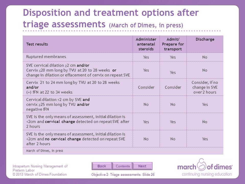 Intrapartum Nursing Management of Preterm Labor © 2013 March of Dimes Foundation Objective 2: Triage assessments. Slide 26 Back Next Contents Disposit