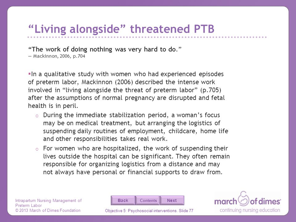 Intrapartum Nursing Management of Preterm Labor © 2013 March of Dimes Foundation Objective 5: Psychosocial interventions. Slide 77 Back Next Contents
