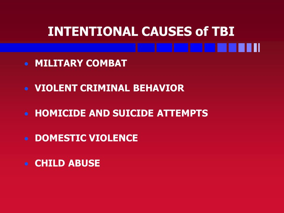 INTENTIONAL CAUSES of TBI   MILITARY COMBAT   VIOLENT CRIMINAL BEHAVIOR   HOMICIDE AND SUICIDE ATTEMPTS   DOMESTIC VIOLENCE   CHILD ABUSE