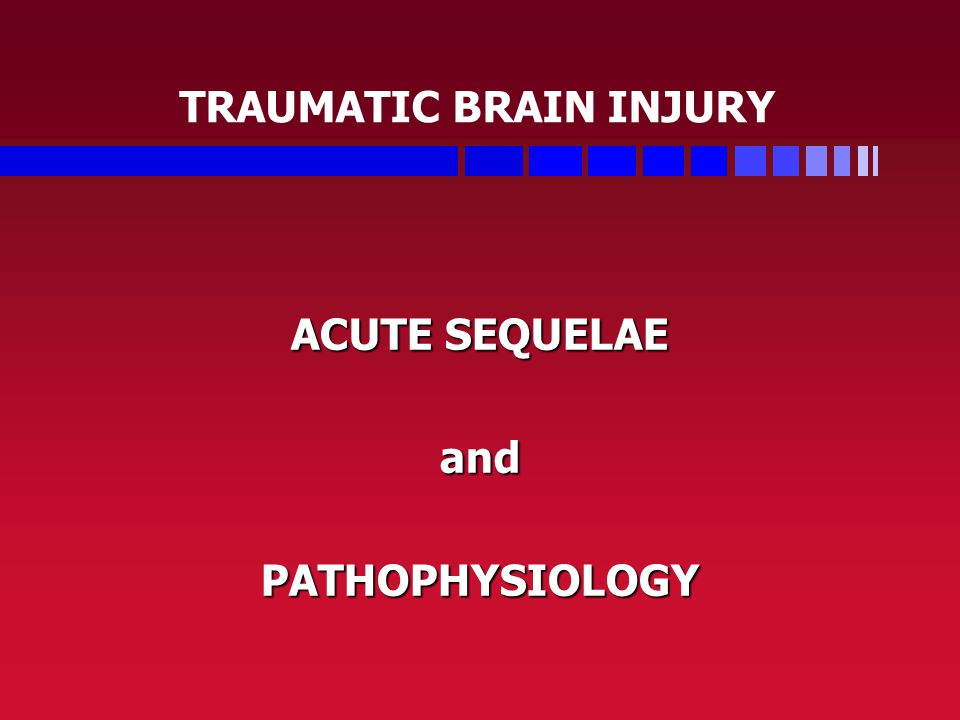 TRAUMATIC BRAIN INJURY ACUTE SEQUELAE andPATHOPHYSIOLOGY