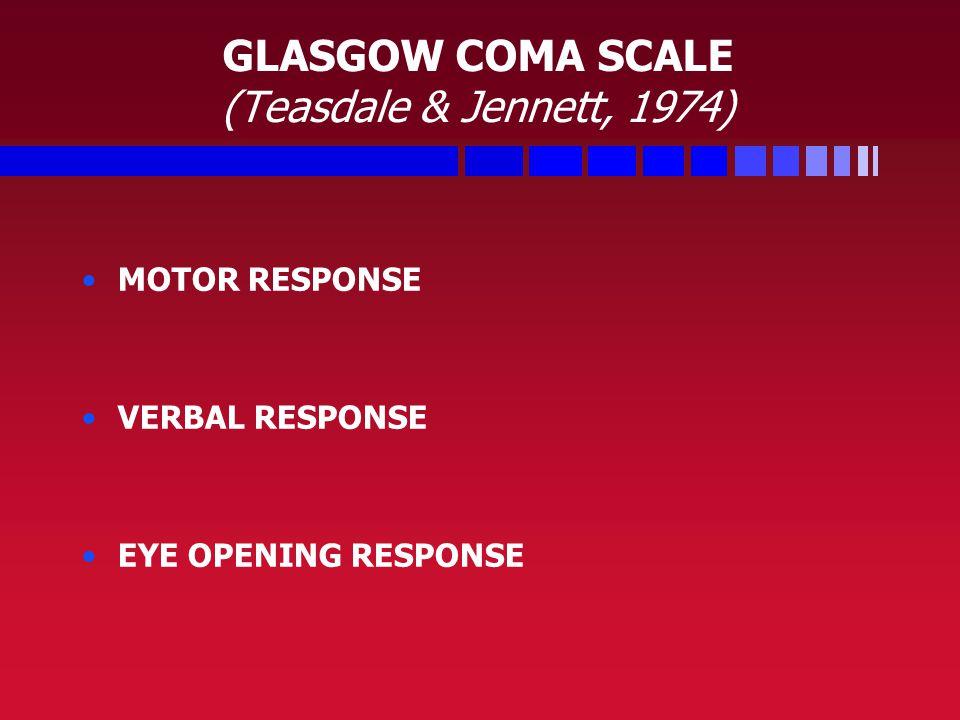 GLASGOW COMA SCALE (Teasdale & Jennett, 1974) MOTOR RESPONSE VERBAL RESPONSE EYE OPENING RESPONSE