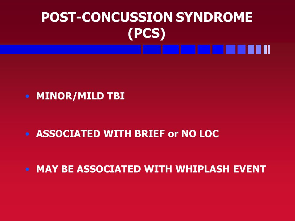 POST-CONCUSSION SYNDROME (PCS) MINOR/MILD TBI ASSOCIATED WITH BRIEF or NO LOC MAY BE ASSOCIATED WITH WHIPLASH EVENT
