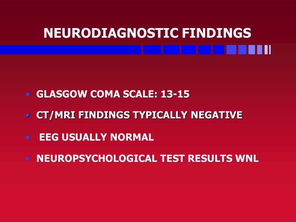 NEURODIAGNOSTIC FINDINGS GLASGOW COMA SCALE: 13-15 CT/MRI FINDINGS TYPICALLY NEGATIVECT/MRI FINDINGS TYPICALLY NEGATIVE EEG USUALLY NORMAL NEUROPSYCHOLOGICAL TEST RESULTS WNL