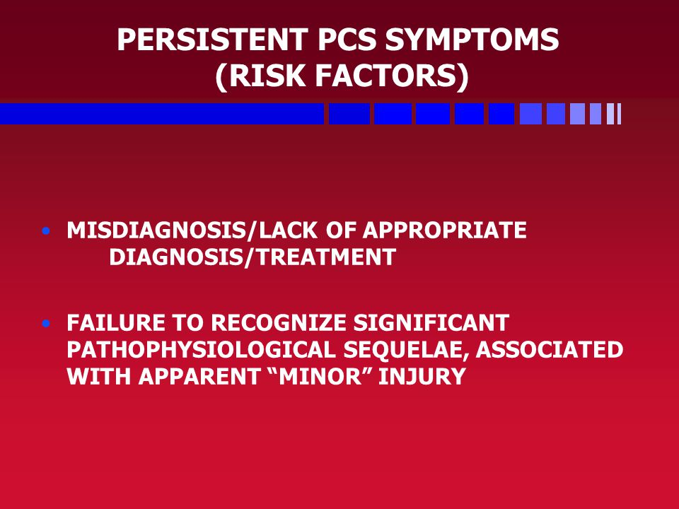 PERSISTENT PCS SYMPTOMS (RISK FACTORS) MISDIAGNOSIS/LACK OF APPROPRIATE DIAGNOSIS/TREATMENT FAILURE TO RECOGNIZE SIGNIFICANT PATHOPHYSIOLOGICAL SEQUELAE, ASSOCIATED WITH APPARENT MINOR INJURY