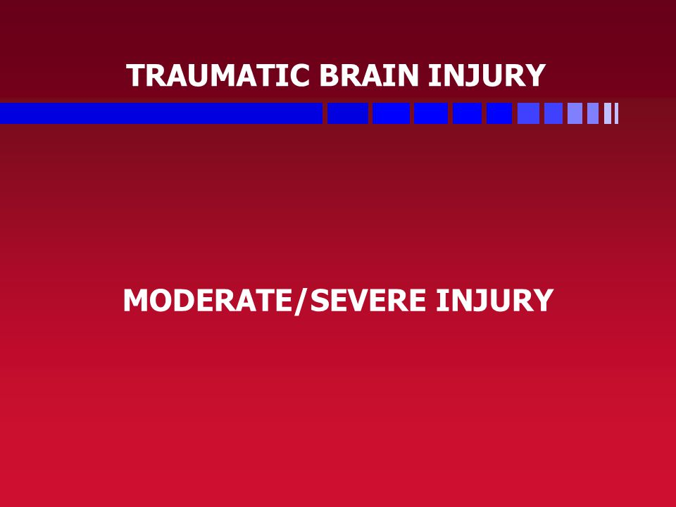 TRAUMATIC BRAIN INJURY MODERATE/SEVERE INJURY