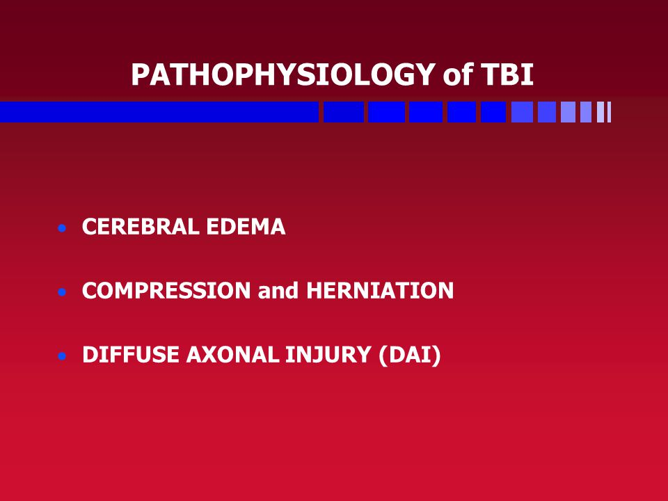 PATHOPHYSIOLOGY of TBI   CEREBRAL EDEMA   COMPRESSION and HERNIATION   DIFFUSE AXONAL INJURY (DAI)